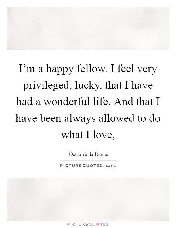 I'm a happy fellow. I feel very privileged, lucky, that I have had a wonderful life. And that I have been always allowed to do what I love, Picture Quote #1