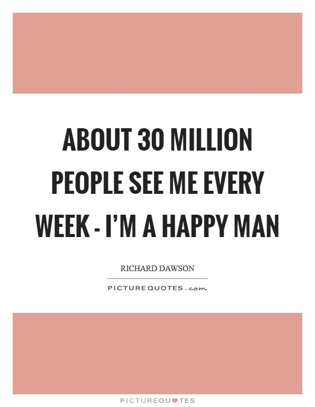 About 30 million people see me every week - I'm a happy man Picture Quote #1