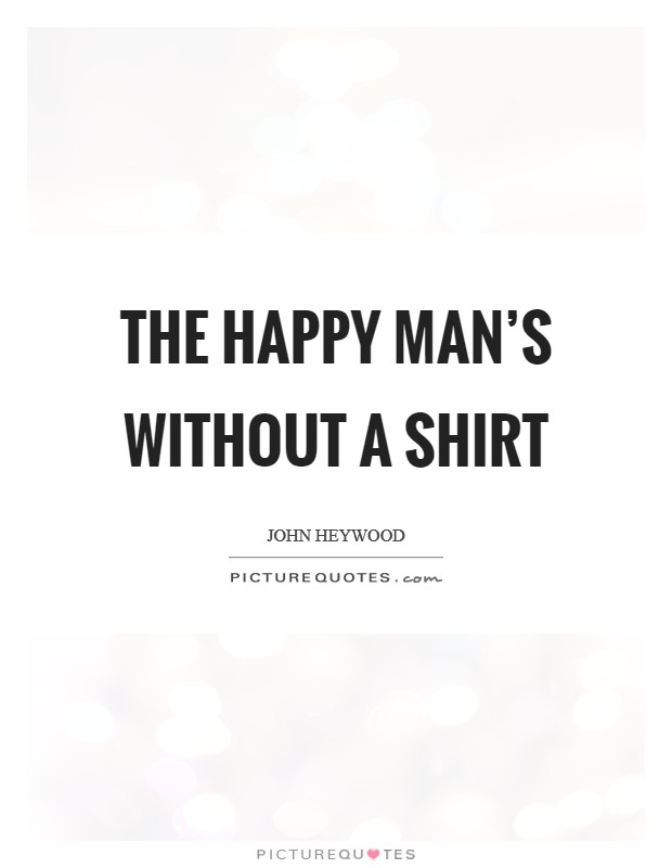 The happy man's without a shirt Picture Quote #1