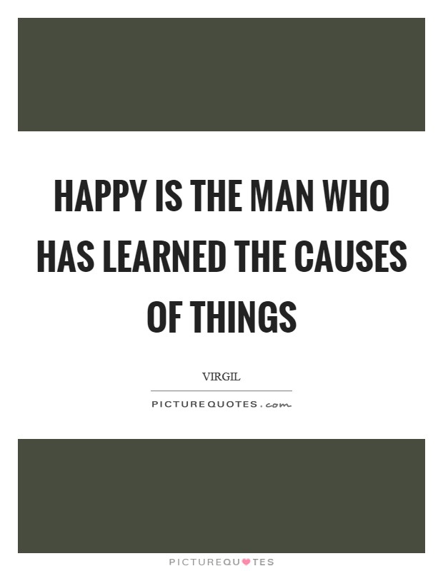 Happy is the man who has learned the causes of things Picture Quote #1