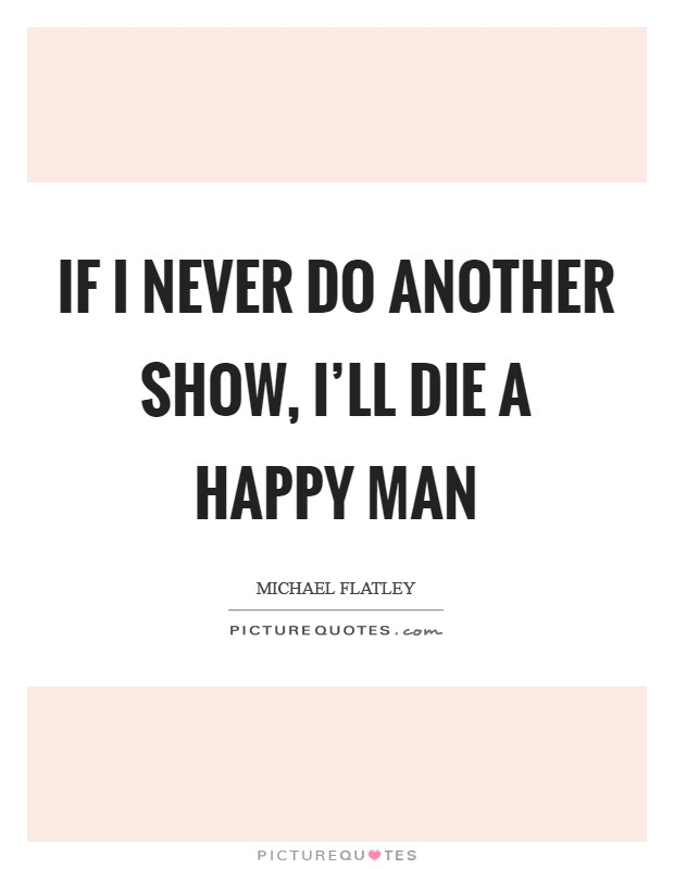 If I never do another show, I'll die a happy man Picture Quote #1