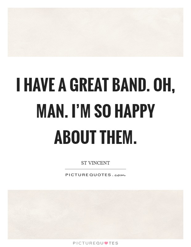 I have a great band. Oh, man. I'm so happy about them. Picture Quote #1
