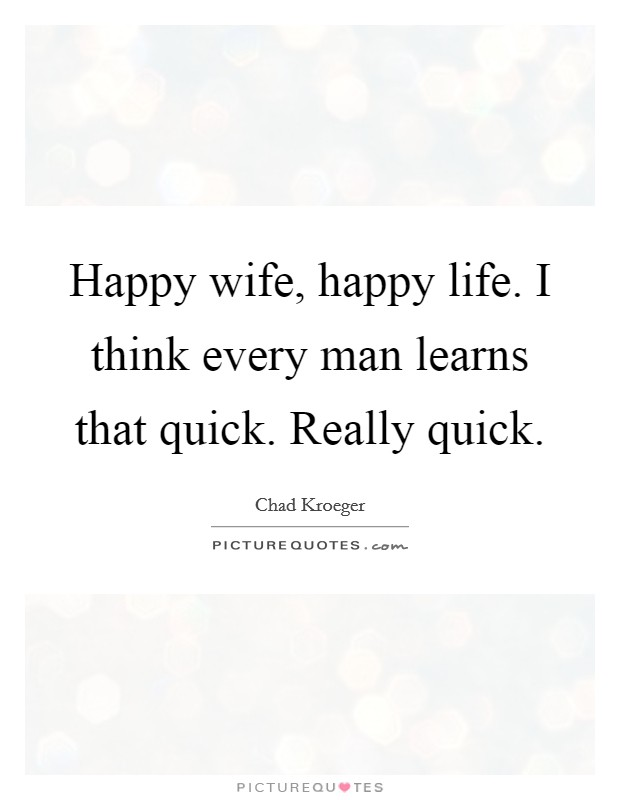Happy wife, happy life. I think every man learns that quick. Really quick Picture Quote #1