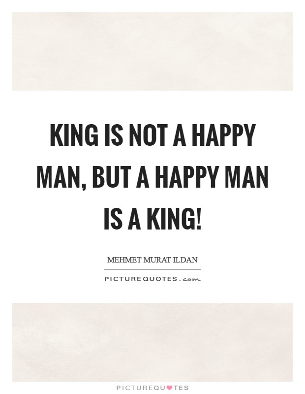 King is not a happy man, but a happy man is a king! Picture Quote #1