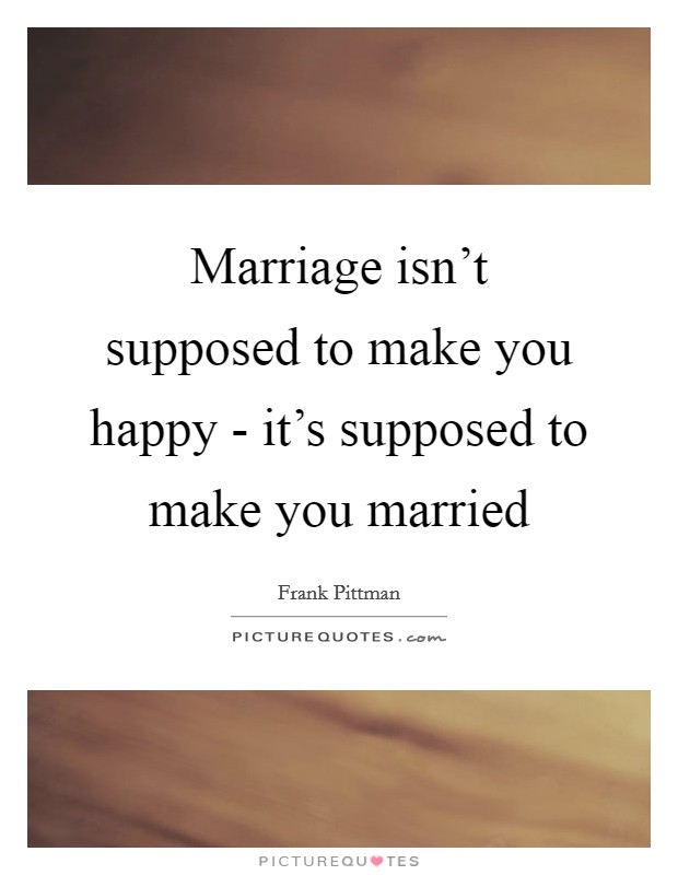 Marriage isn't supposed to make you happy - it's supposed to make you married Picture Quote #1