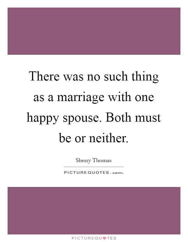 There was no such thing as a marriage with one happy spouse. Both must be or neither. Picture Quote #1