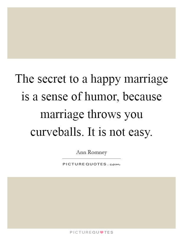 The secret to a happy marriage is a sense of humor, because marriage throws you curveballs. It is not easy Picture Quote #1