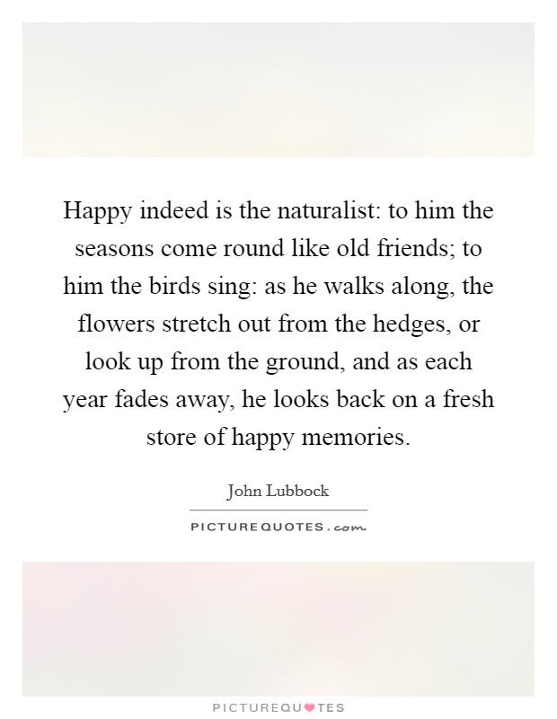 Happy indeed is the naturalist: to him the seasons come round like old friends; to him the birds sing: as he walks along, the flowers stretch out from the hedges, or look up from the ground, and as each year fades away, he looks back on a fresh store of happy memories. Picture Quote #1