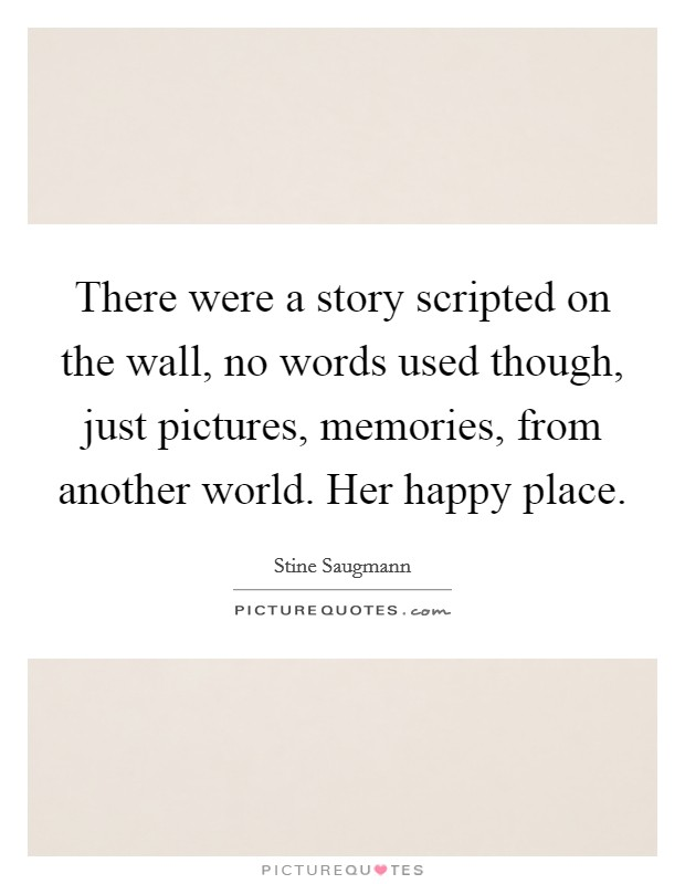 There were a story scripted on the wall, no words used though, just pictures, memories, from another world. Her happy place Picture Quote #1