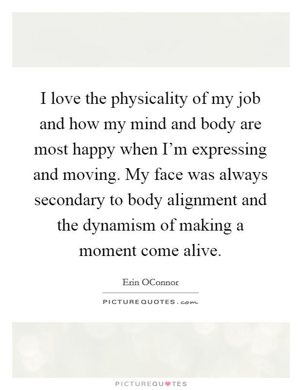 I love the physicality of my job and how my mind and body are most happy when I'm expressing and moving. My face was always secondary to body alignment and the dynamism of making a moment come alive Picture Quote #1