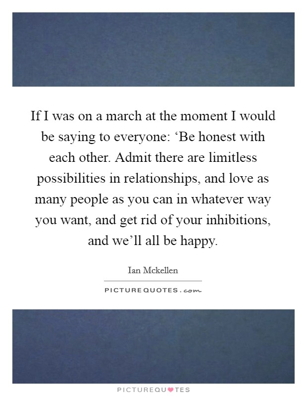 If I was on a march at the moment I would be saying to everyone: 'Be honest with each other. Admit there are limitless possibilities in relationships, and love as many people as you can in whatever way you want, and get rid of your inhibitions, and we'll all be happy Picture Quote #1