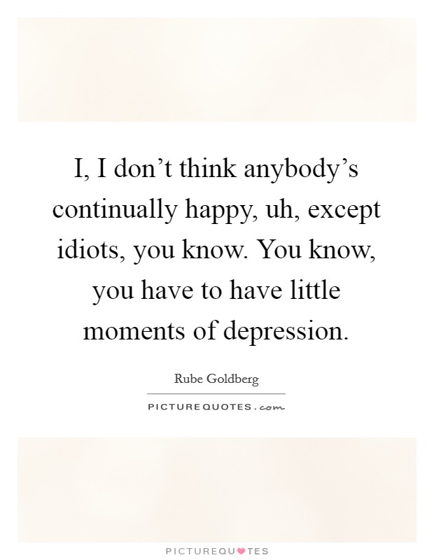 I, I don't think anybody's continually happy, uh, except idiots, you know. You know, you have to have little moments of depression. Picture Quote #1