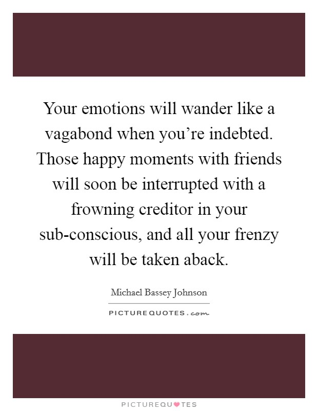 Your emotions will wander like a vagabond when you're indebted. Those happy moments with friends will soon be interrupted with a frowning creditor in your sub-conscious, and all your frenzy will be taken aback Picture Quote #1