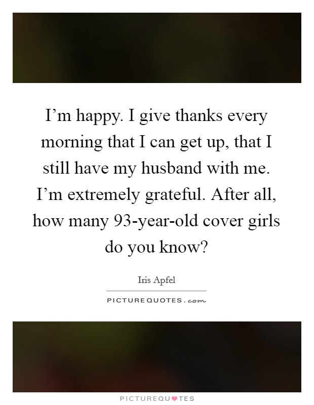 I'm happy. I give thanks every morning that I can get up, that I still have my husband with me. I'm extremely grateful. After all, how many 93-year-old cover girls do you know? Picture Quote #1