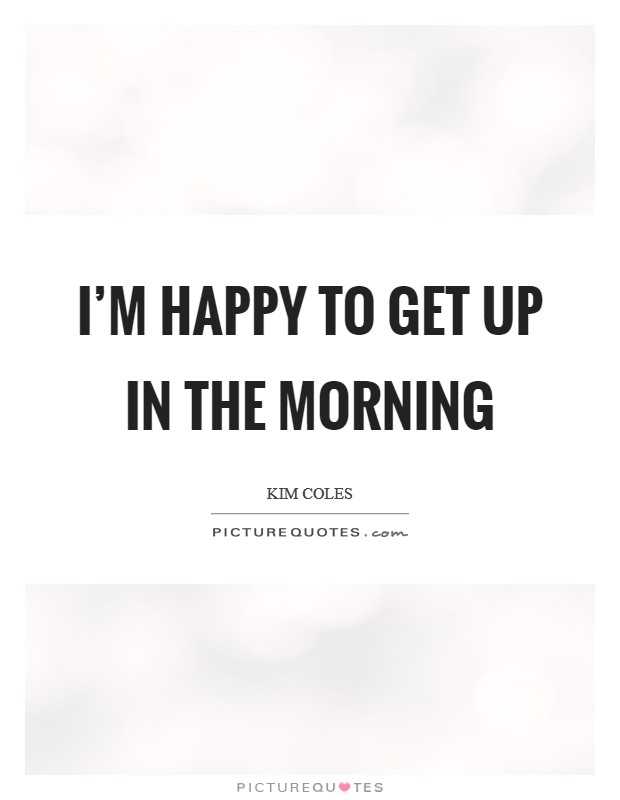 I'm happy to get up in the morning Picture Quote #1