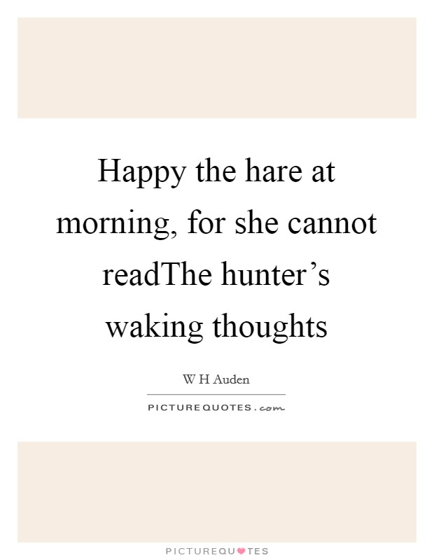 Happy the hare at morning, for she cannot readThe hunter's waking thoughts Picture Quote #1
