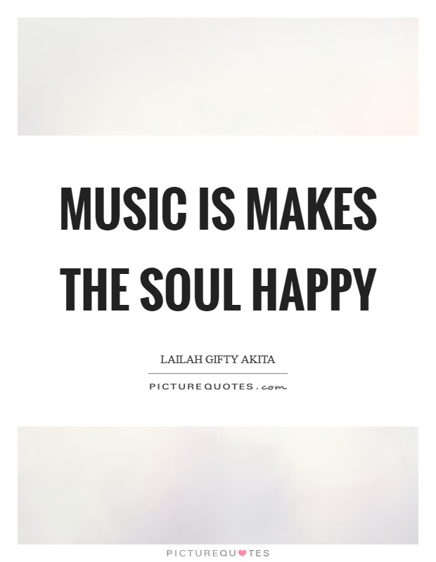 Music is makes the soul happy Picture Quote #1