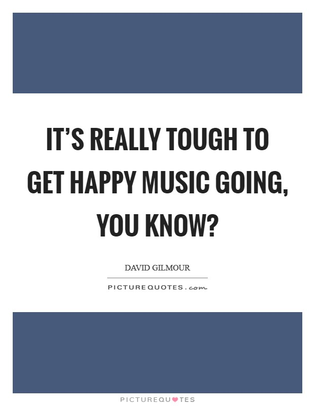 It's really tough to get happy music going, you know? Picture Quote #1