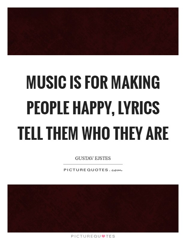 Music is for making people happy, lyrics tell them who they are Picture Quote #1