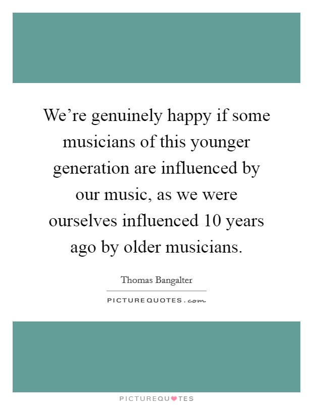 We're genuinely happy if some musicians of this younger generation are influenced by our music, as we were ourselves influenced 10 years ago by older musicians Picture Quote #1