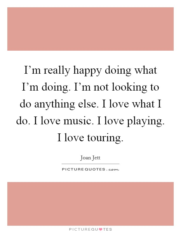 I'm really happy doing what I'm doing. I'm not looking to do anything else. I love what I do. I love music. I love playing. I love touring Picture Quote #1