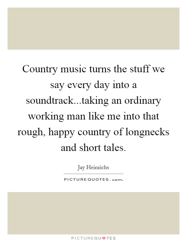 Country music turns the stuff we say every day into a soundtrack...taking an ordinary working man like me into that rough, happy country of longnecks and short tales. Picture Quote #1
