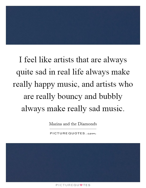 I feel like artists that are always quite sad in real life always make really happy music, and artists who are really bouncy and bubbly always make really sad music Picture Quote #1