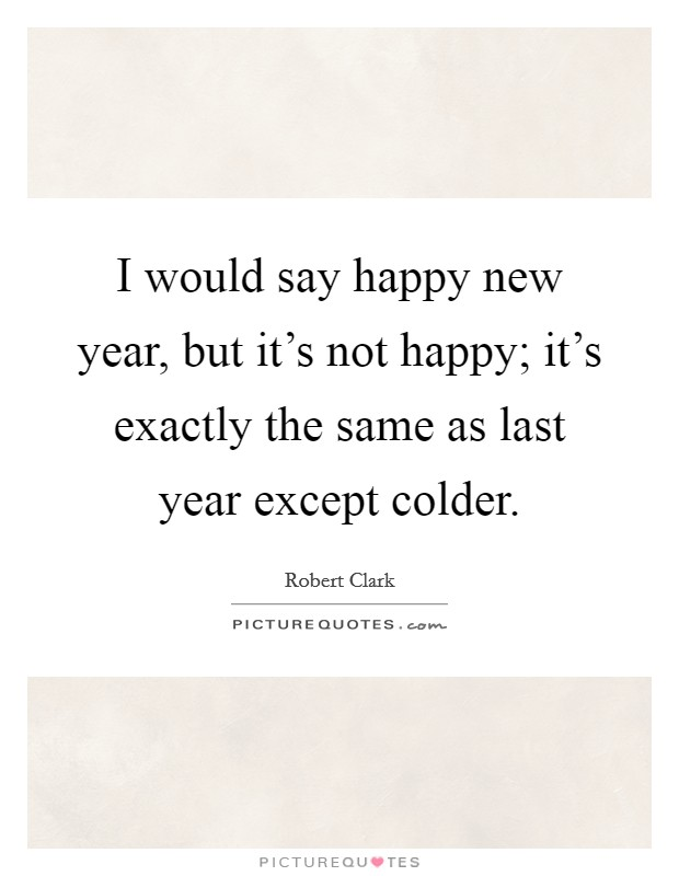 I would say happy new year, but it's not happy; it's exactly the same as last year except colder Picture Quote #1