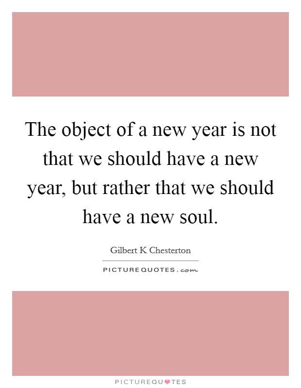 The object of a new year is not that we should have a new year, but rather that we should have a new soul Picture Quote #1