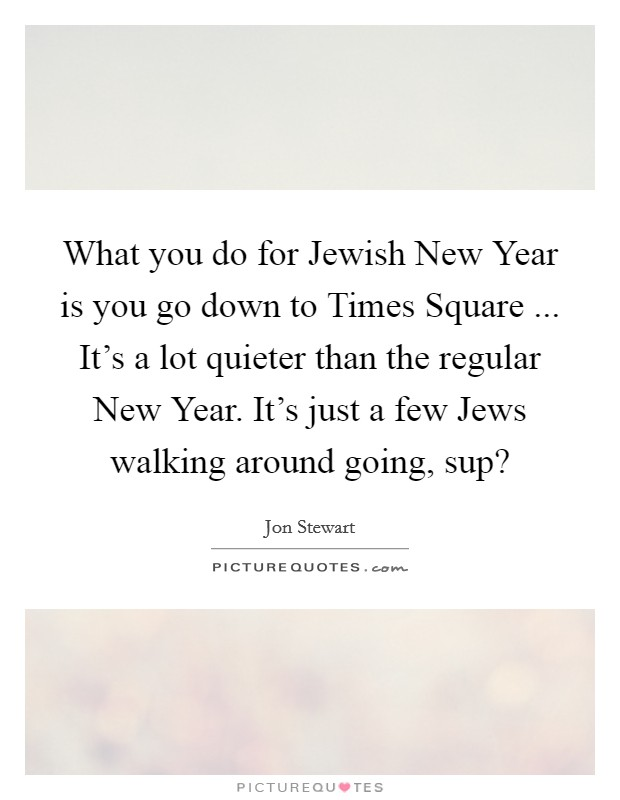 What you do for Jewish New Year is you go down to Times Square ... It's a lot quieter than the regular New Year. It's just a few Jews walking around going, sup? Picture Quote #1
