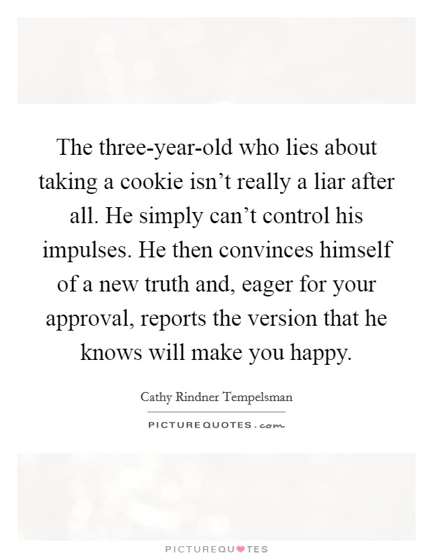The three-year-old who lies about taking a cookie isn't really a liar after all. He simply can't control his impulses. He then convinces himself of a new truth and, eager for your approval, reports the version that he knows will make you happy Picture Quote #1