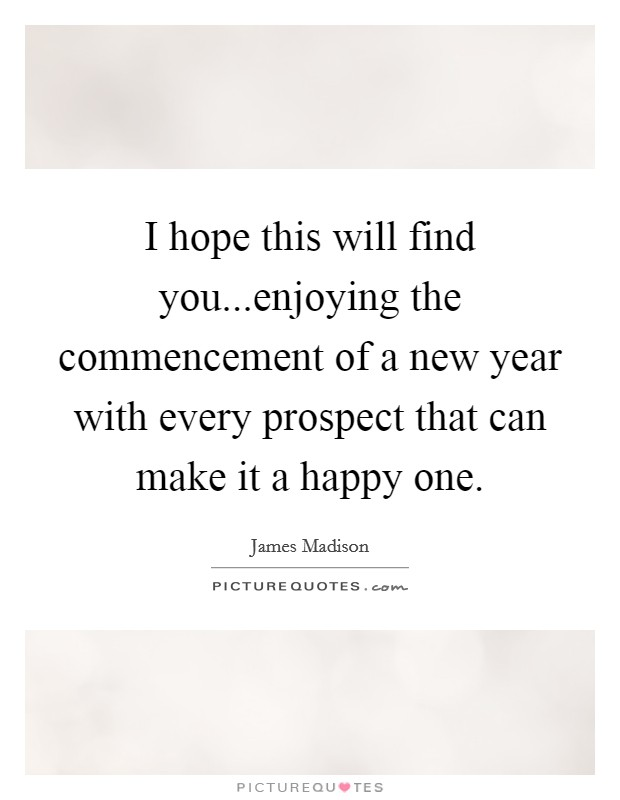 I hope this will find you...enjoying the commencement of a new year with every prospect that can make it a happy one Picture Quote #1