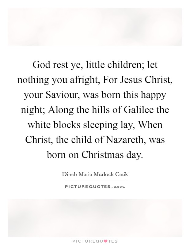 God rest ye, little children; let nothing you afright, For Jesus Christ, your Saviour, was born this happy night; Along the hills of Galilee the white blocks sleeping lay, When Christ, the child of Nazareth, was born on Christmas day Picture Quote #1