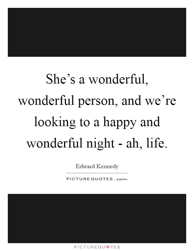 She's a wonderful, wonderful person, and we're looking to a happy and wonderful night - ah, life Picture Quote #1