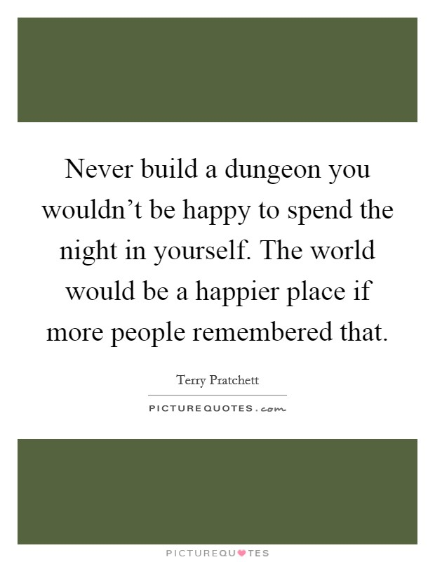 Never build a dungeon you wouldn't be happy to spend the night in yourself. The world would be a happier place if more people remembered that Picture Quote #1