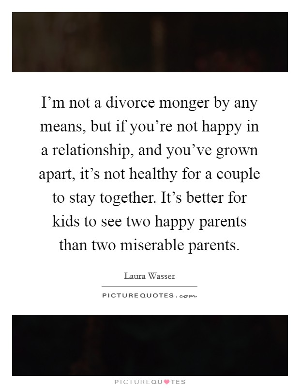 I'm not a divorce monger by any means, but if you're not happy in a relationship, and you've grown apart, it's not healthy for a couple to stay together. It's better for kids to see two happy parents than two miserable parents Picture Quote #1