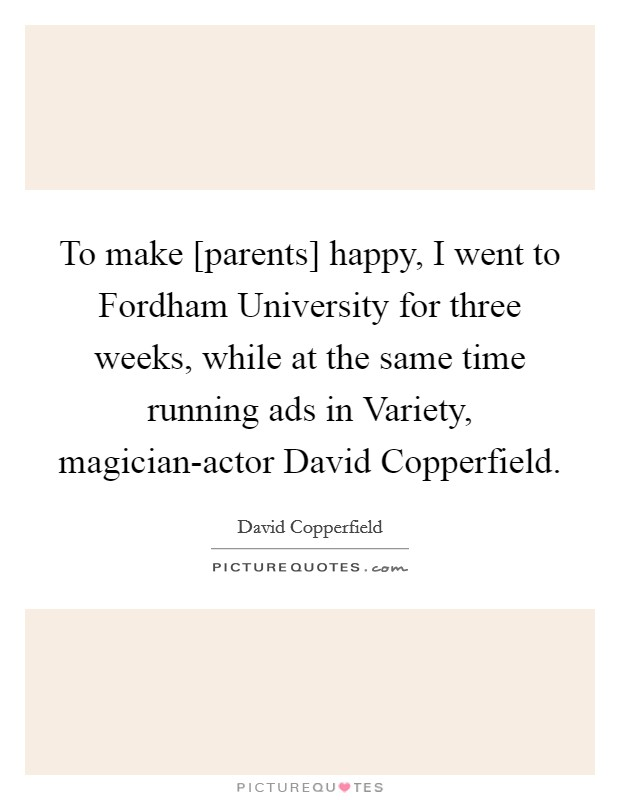 To make [parents] happy, I went to Fordham University for three weeks, while at the same time running ads in Variety, magician-actor David Copperfield Picture Quote #1