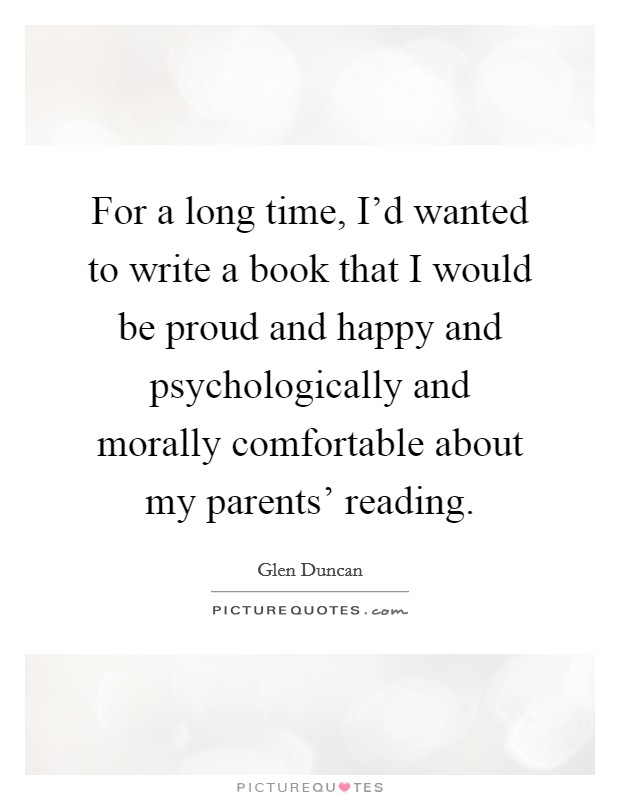 For a long time, I'd wanted to write a book that I would be proud and happy and psychologically and morally comfortable about my parents' reading Picture Quote #1