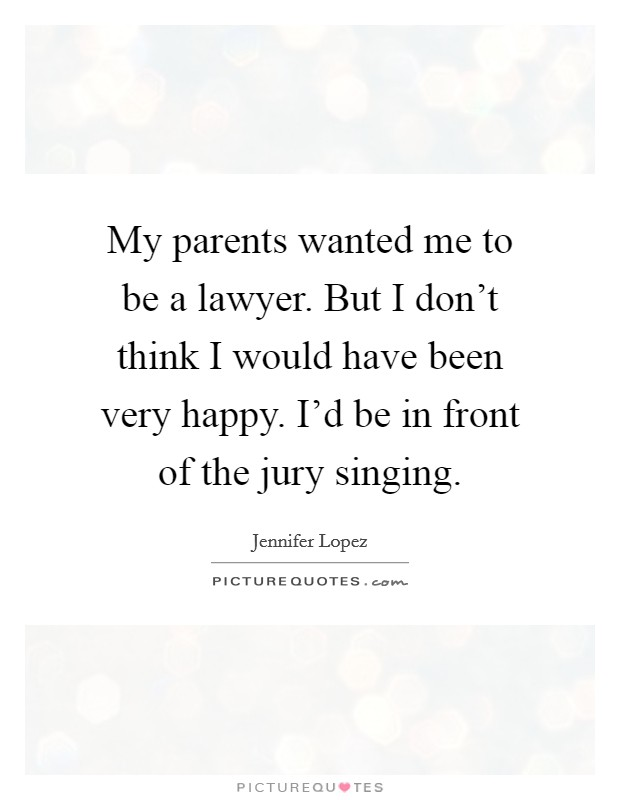 My parents wanted me to be a lawyer. But I don't think I would have been very happy. I'd be in front of the jury singing Picture Quote #1