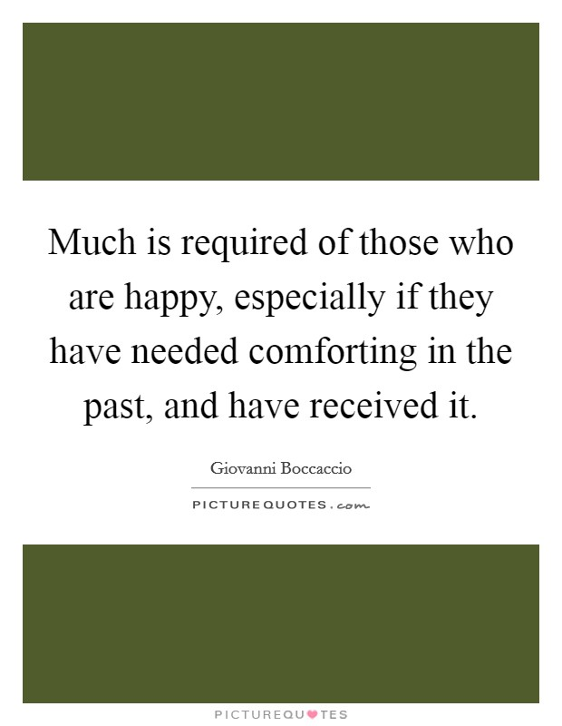 Much is required of those who are happy, especially if they have needed comforting in the past, and have received it. Picture Quote #1