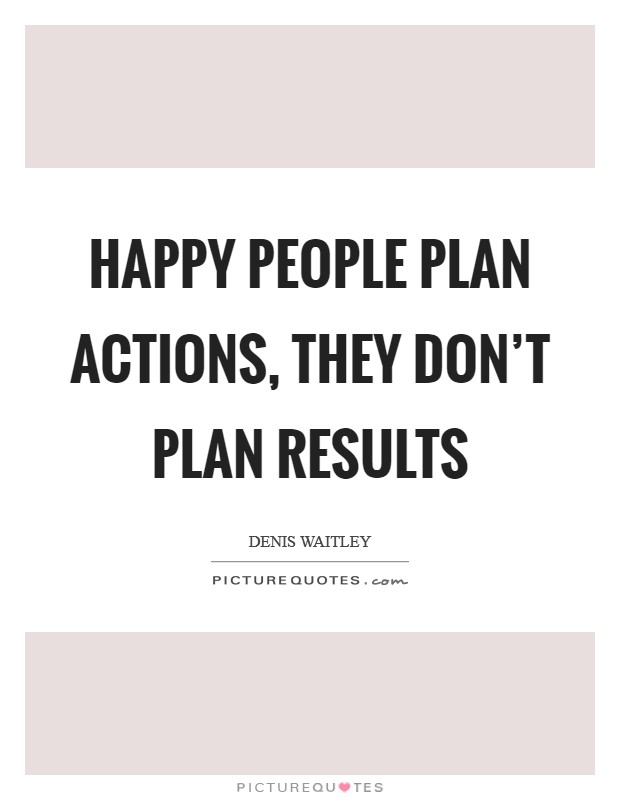 Happy people plan actions, they don't plan results Picture Quote #1