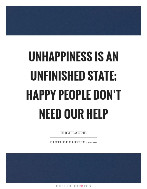 Unhappiness is an unfinished state; happy people don't need our help Picture Quote #1