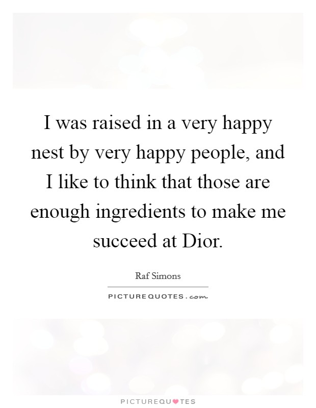 I was raised in a very happy nest by very happy people, and I like to think that those are enough ingredients to make me succeed at Dior Picture Quote #1