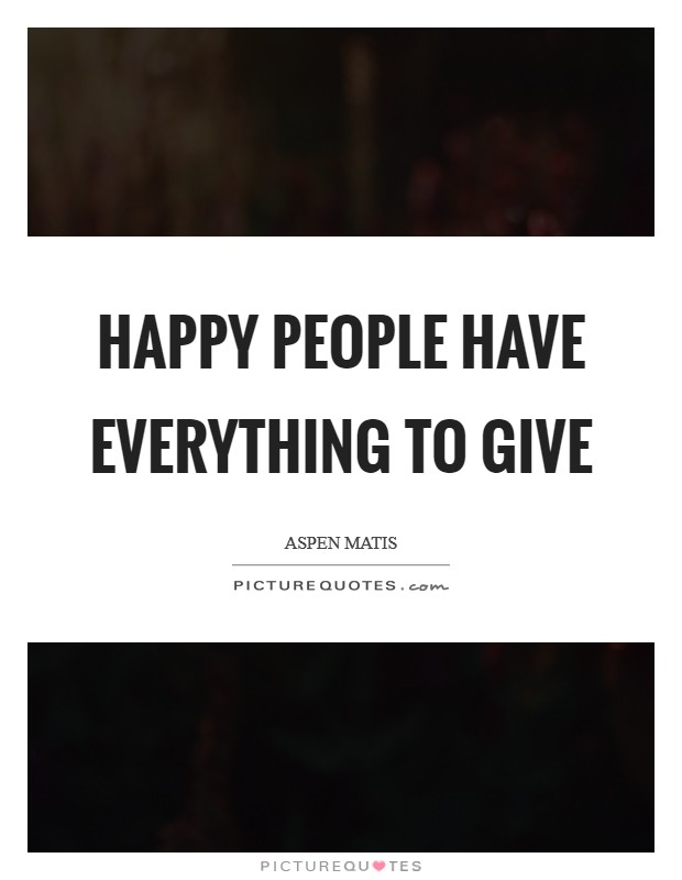 Happy people have everything to give Picture Quote #1