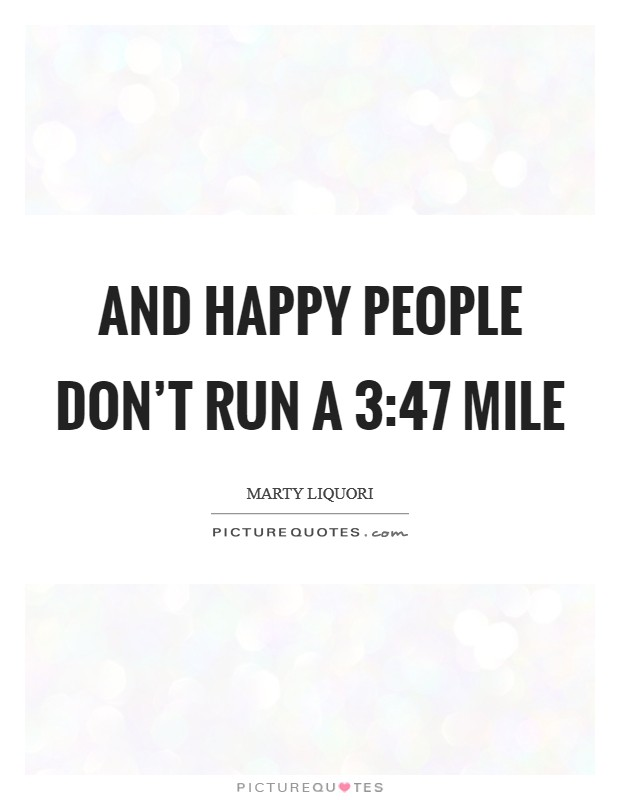 And happy people don't run a 3:47 mile Picture Quote #1