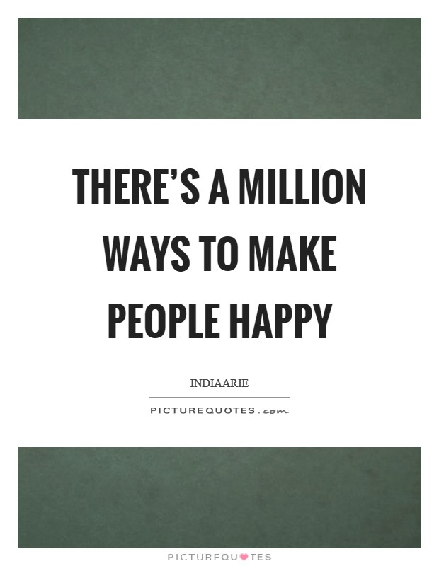 There's a million ways to make people happy Picture Quote #1