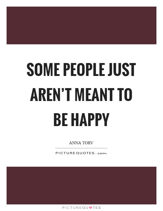 Some people just aren't meant to be happy Picture Quote #1