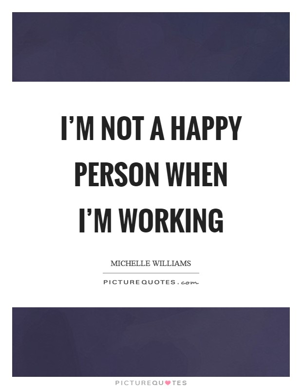 I'm not a happy person when I'm working Picture Quote #1
