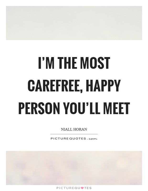 I'm the most carefree, happy person you'll meet Picture Quote #1