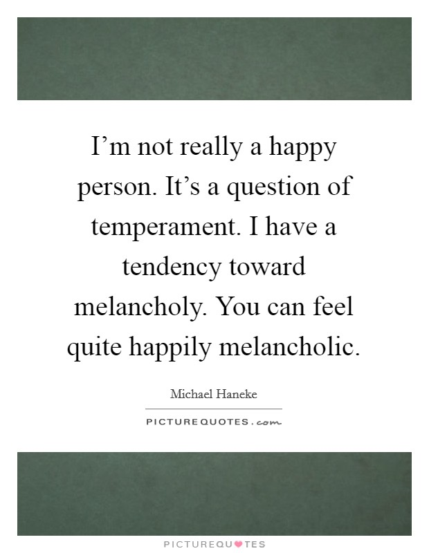 I'm not really a happy person. It's a question of temperament. I have a tendency toward melancholy. You can feel quite happily melancholic Picture Quote #1